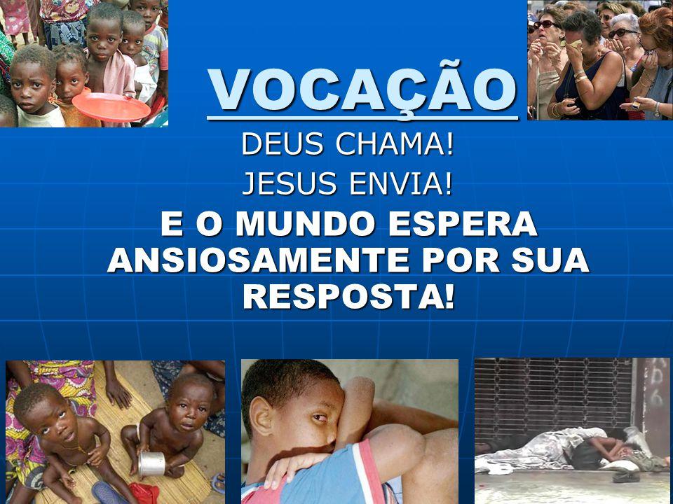 VOCAÇÃO DEUS CHAMA! JESUS ENVIA! E O MUNDO ESPERA ANSIOSAMENTE POR SUA RESPOSTA!