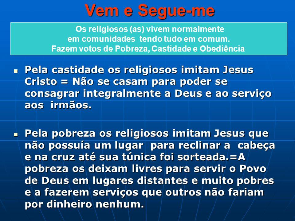 Vem e Segue-me Pela castidade os religiosos imitam Jesus Cristo = Não se casam para poder se consagrar integralmente a Deus e ao serviço aos irmãos. P
