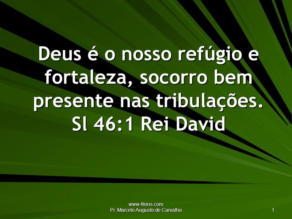 www.4tons.com Pr. Marcelo Augusto de Carvalho 1 Deus é o nosso refúgio e fortaleza, socorro bem presente nas tribulações. Sl 46:1 Rei David