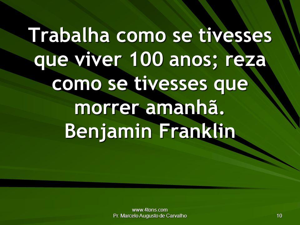 www.4tons.com Pr. Marcelo Augusto de Carvalho 10 Trabalha como se tivesses que viver 100 anos; reza como se tivesses que morrer amanhã. Benjamin Frank