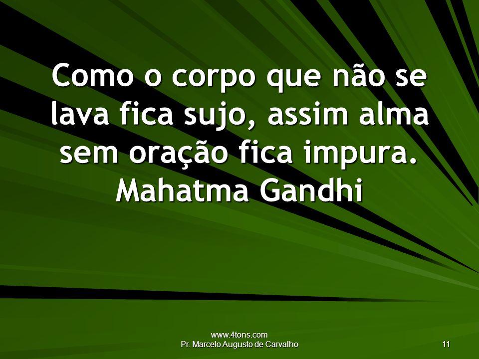www.4tons.com Pr. Marcelo Augusto de Carvalho 11 Como o corpo que não se lava fica sujo, assim alma sem oração fica impura. Mahatma Gandhi