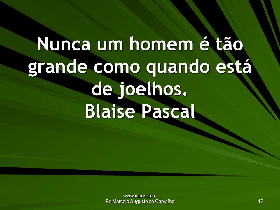 www.4tons.com Pr. Marcelo Augusto de Carvalho 12 Nunca um homem é tão grande como quando está de joelhos. Blaise Pascal