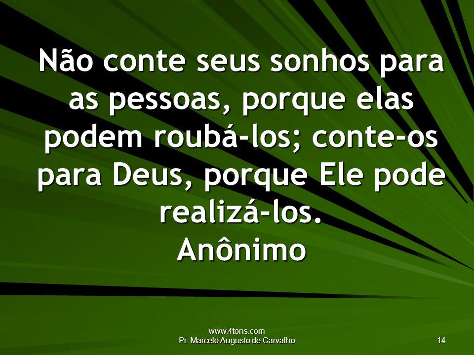 www.4tons.com Pr. Marcelo Augusto de Carvalho 14 Não conte seus sonhos para as pessoas, porque elas podem roubá-los; conte-os para Deus, porque Ele po