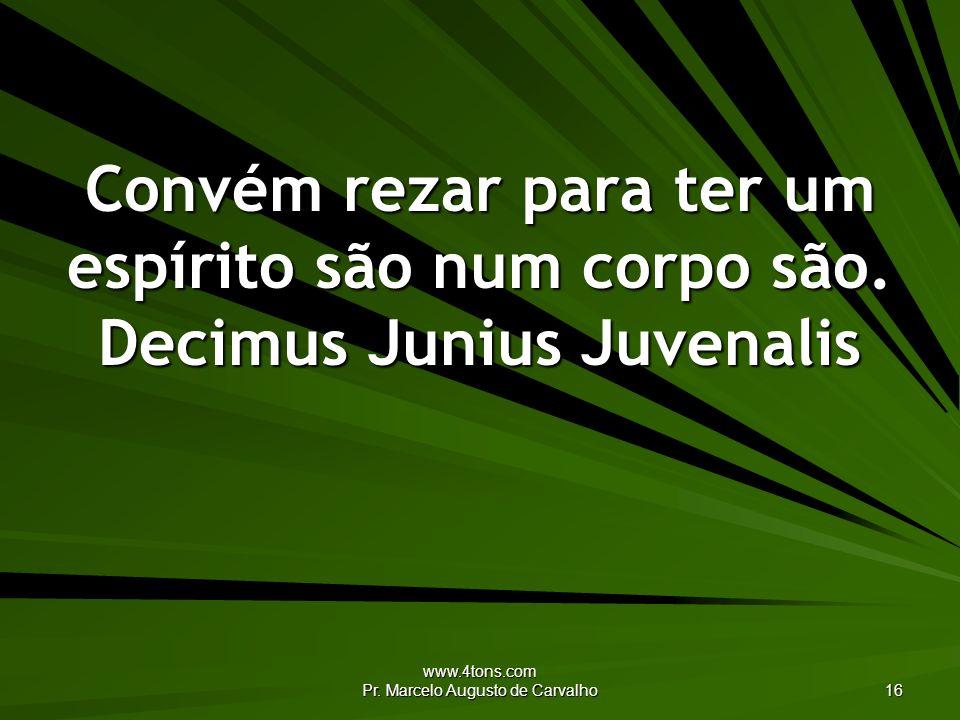 www.4tons.com Pr. Marcelo Augusto de Carvalho 16 Convém rezar para ter um espírito são num corpo são. Decimus Junius Juvenalis
