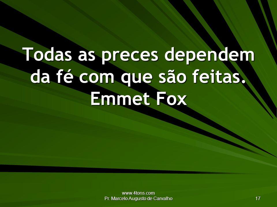 www.4tons.com Pr. Marcelo Augusto de Carvalho 17 Todas as preces dependem da fé com que são feitas. Emmet Fox