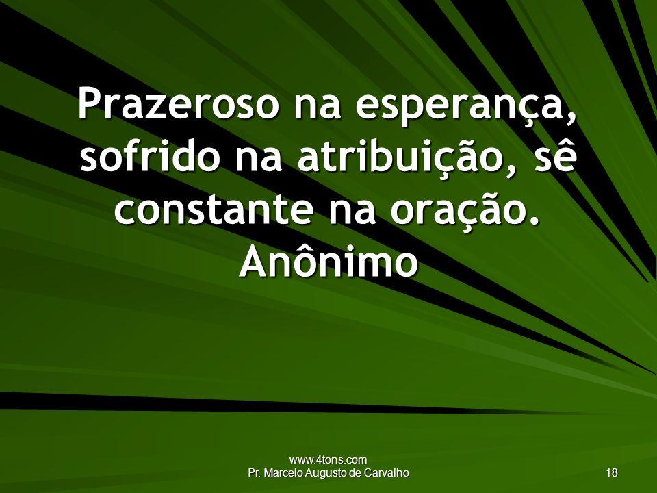 www.4tons.com Pr. Marcelo Augusto de Carvalho 18 Prazeroso na esperança, sofrido na atribuição, sê constante na oração. Anônimo