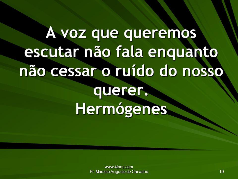 www.4tons.com Pr. Marcelo Augusto de Carvalho 19 A voz que queremos escutar não fala enquanto não cessar o ruído do nosso querer. Hermógenes
