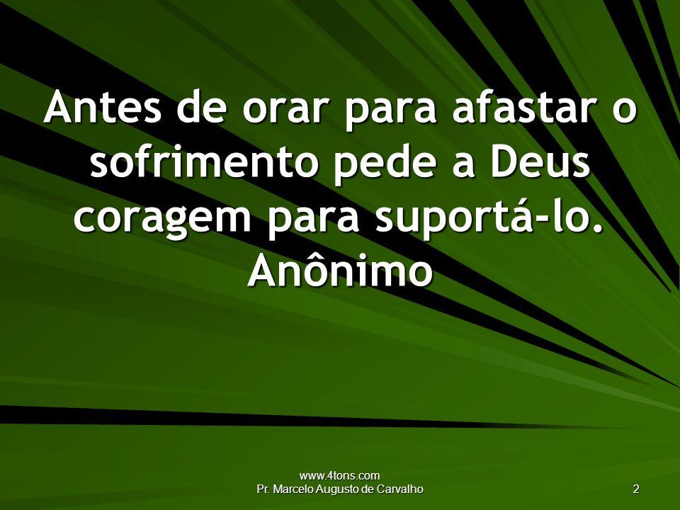 www.4tons.com Pr. Marcelo Augusto de Carvalho 2 Antes de orar para afastar o sofrimento pede a Deus coragem para suportá-lo. Anônimo