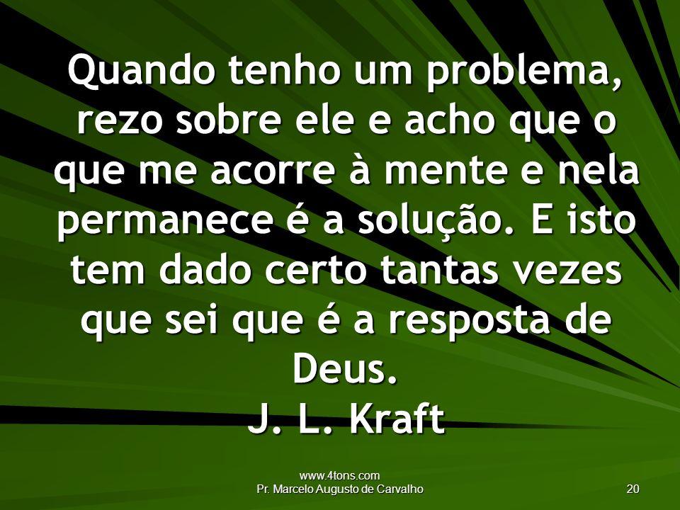www.4tons.com Pr. Marcelo Augusto de Carvalho 20 Quando tenho um problema, rezo sobre ele e acho que o que me acorre à mente e nela permanece é a solu