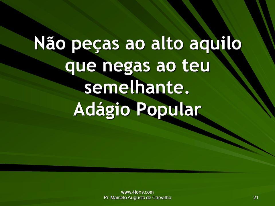 www.4tons.com Pr. Marcelo Augusto de Carvalho 21 Não peças ao alto aquilo que negas ao teu semelhante. Adágio Popular