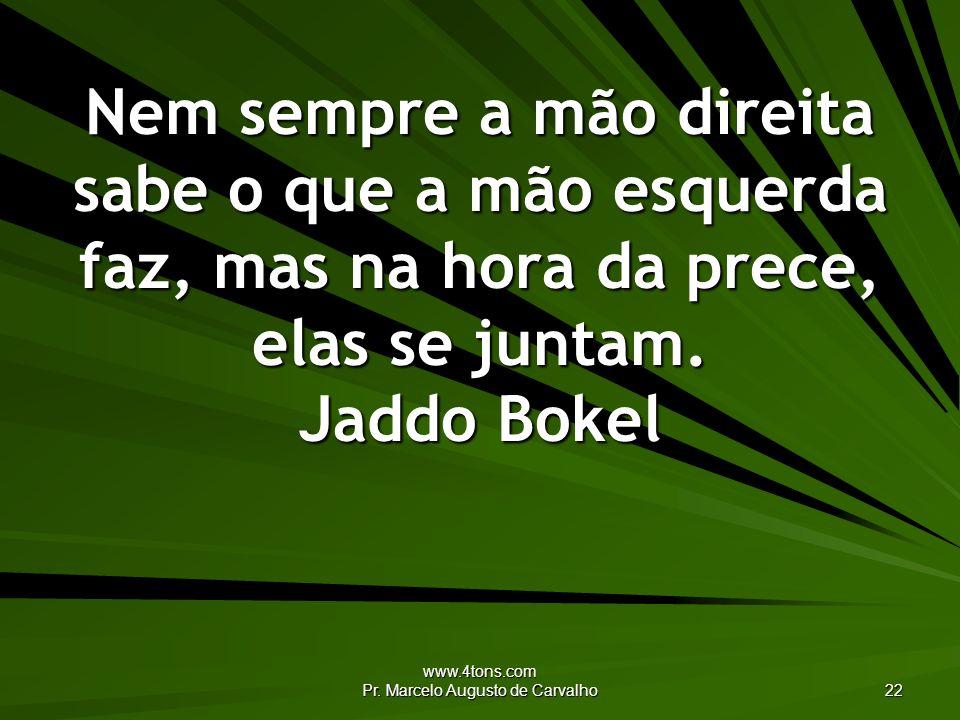 www.4tons.com Pr. Marcelo Augusto de Carvalho 22 Nem sempre a mão direita sabe o que a mão esquerda faz, mas na hora da prece, elas se juntam. Jaddo B