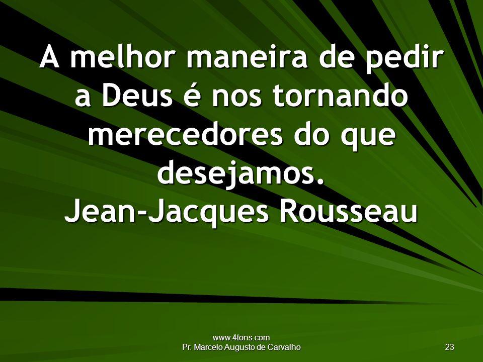 www.4tons.com Pr. Marcelo Augusto de Carvalho 23 A melhor maneira de pedir a Deus é nos tornando merecedores do que desejamos. Jean-Jacques Rousseau