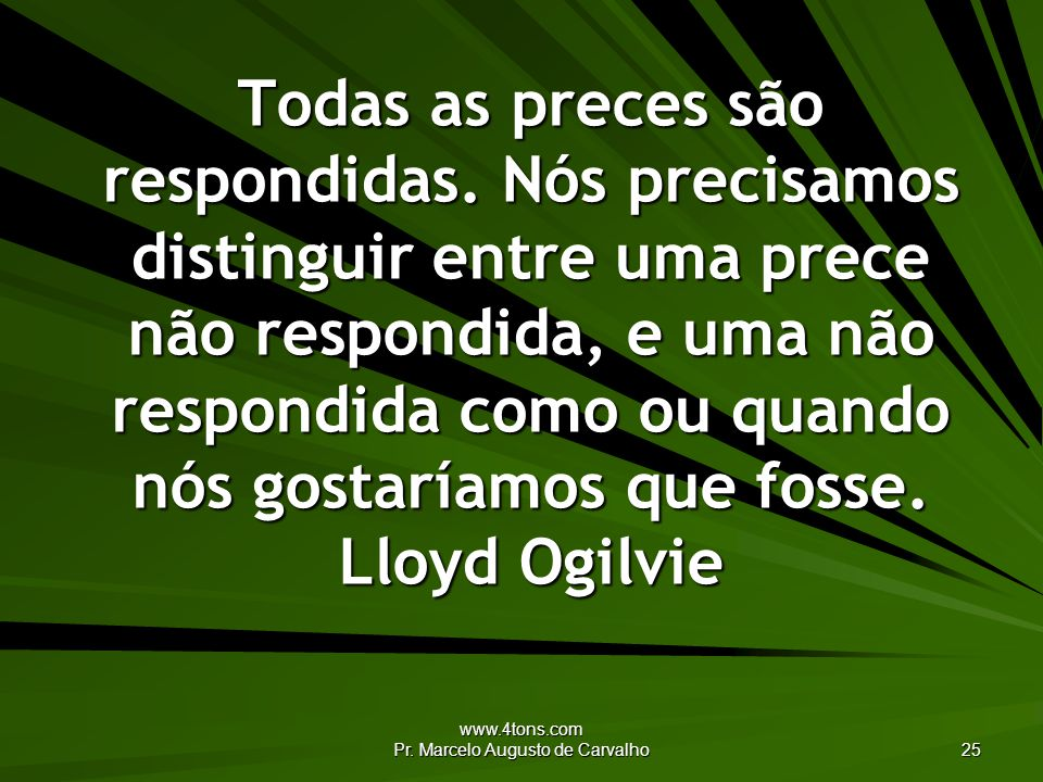 www.4tons.com Pr. Marcelo Augusto de Carvalho 25 Todas as preces são respondidas. Nós precisamos distinguir entre uma prece não respondida, e uma não