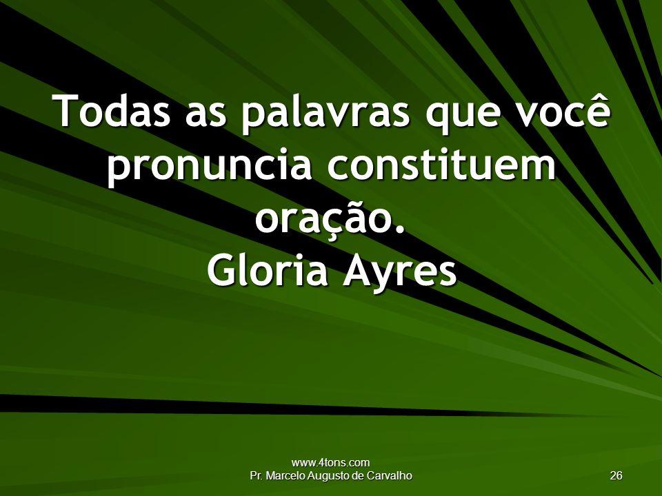 www.4tons.com Pr. Marcelo Augusto de Carvalho 26 Todas as palavras que você pronuncia constituem oração. Gloria Ayres