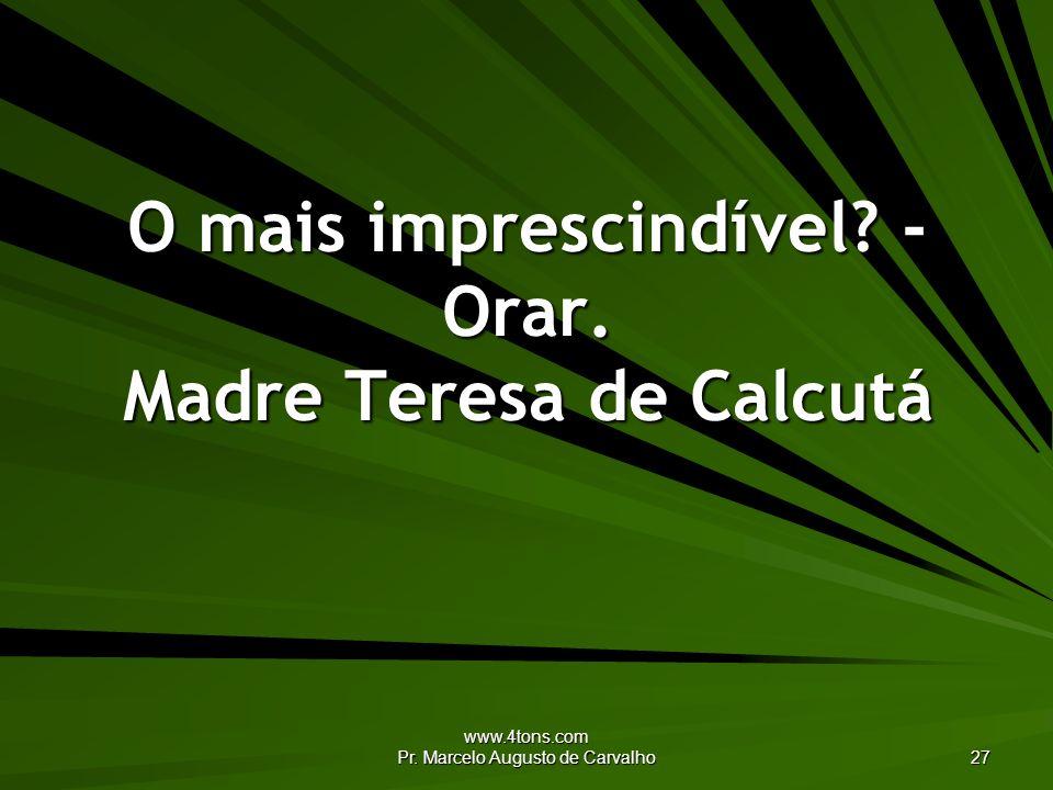 www.4tons.com Pr. Marcelo Augusto de Carvalho 27 O mais imprescindível? - Orar. Madre Teresa de Calcutá