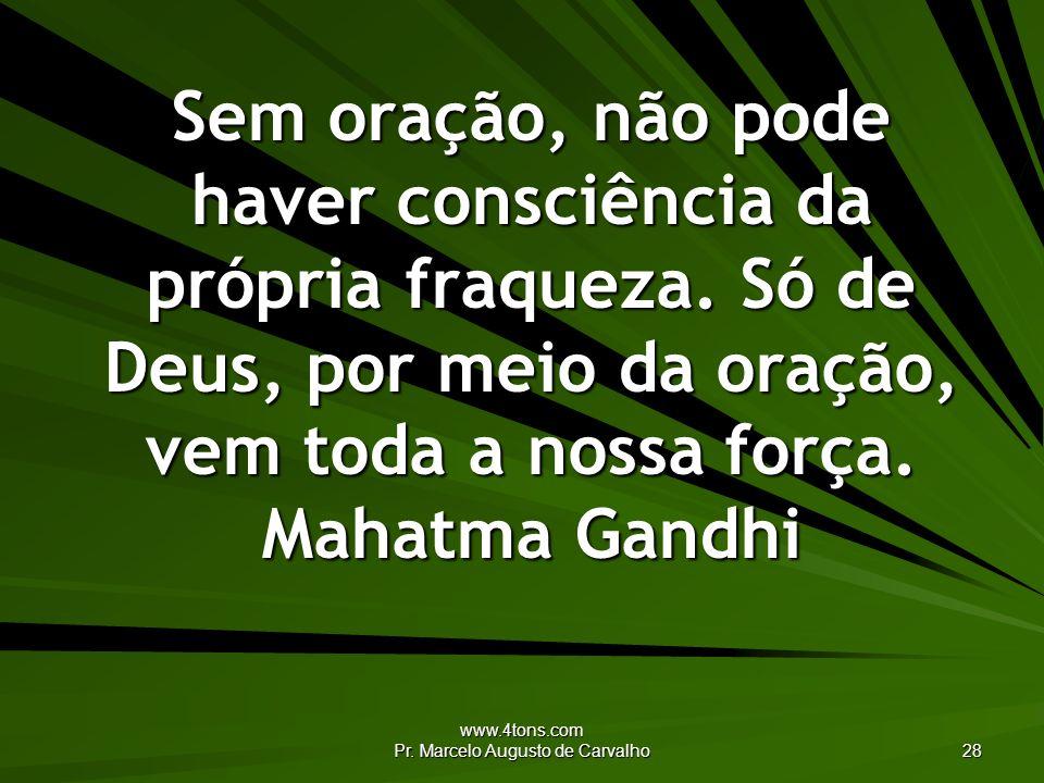 www.4tons.com Pr. Marcelo Augusto de Carvalho 28 Sem oração, não pode haver consciência da própria fraqueza. Só de Deus, por meio da oração, vem toda