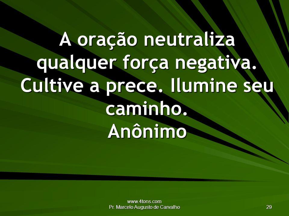 www.4tons.com Pr. Marcelo Augusto de Carvalho 29 A oração neutraliza qualquer força negativa. Cultive a prece. Ilumine seu caminho. Anônimo