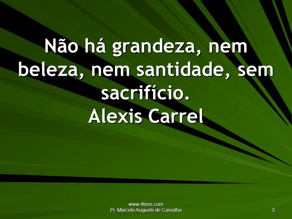 www.4tons.com Pr. Marcelo Augusto de Carvalho 3 Não há grandeza, nem beleza, nem santidade, sem sacrifício. Alexis Carrel