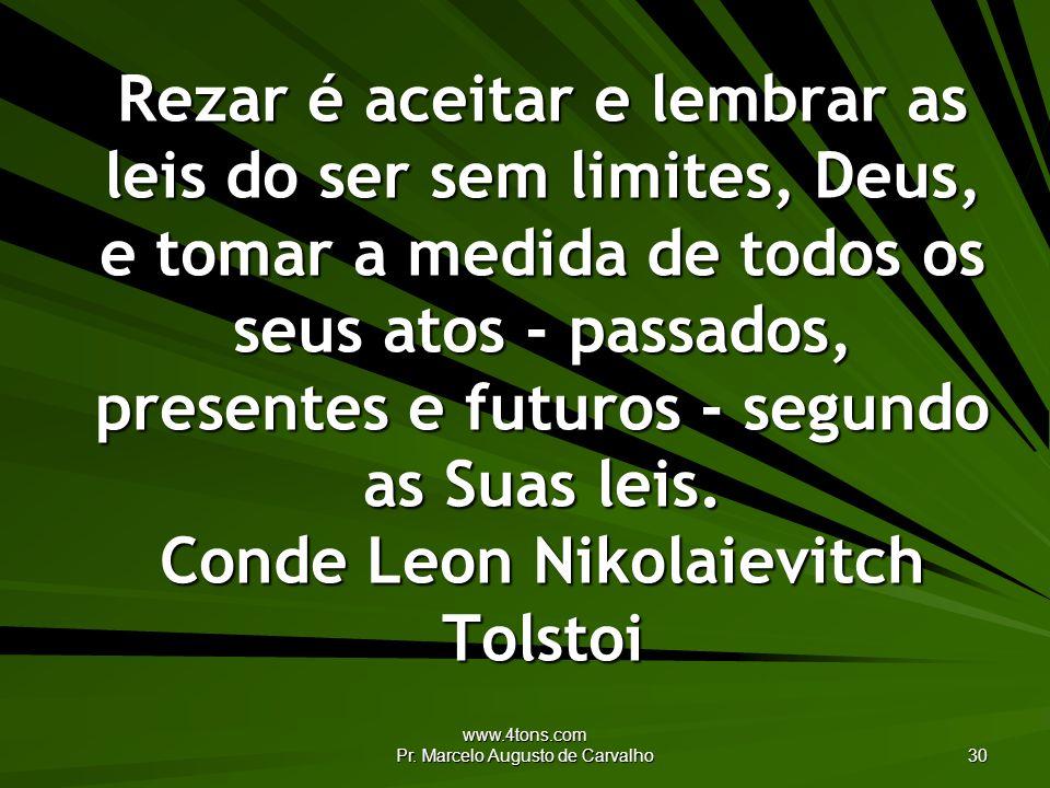 www.4tons.com Pr. Marcelo Augusto de Carvalho 30 Rezar é aceitar e lembrar as leis do ser sem limites, Deus, e tomar a medida de todos os seus atos -