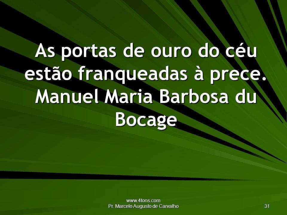 www.4tons.com Pr. Marcelo Augusto de Carvalho 31 As portas de ouro do céu estão franqueadas à prece. Manuel Maria Barbosa du Bocage