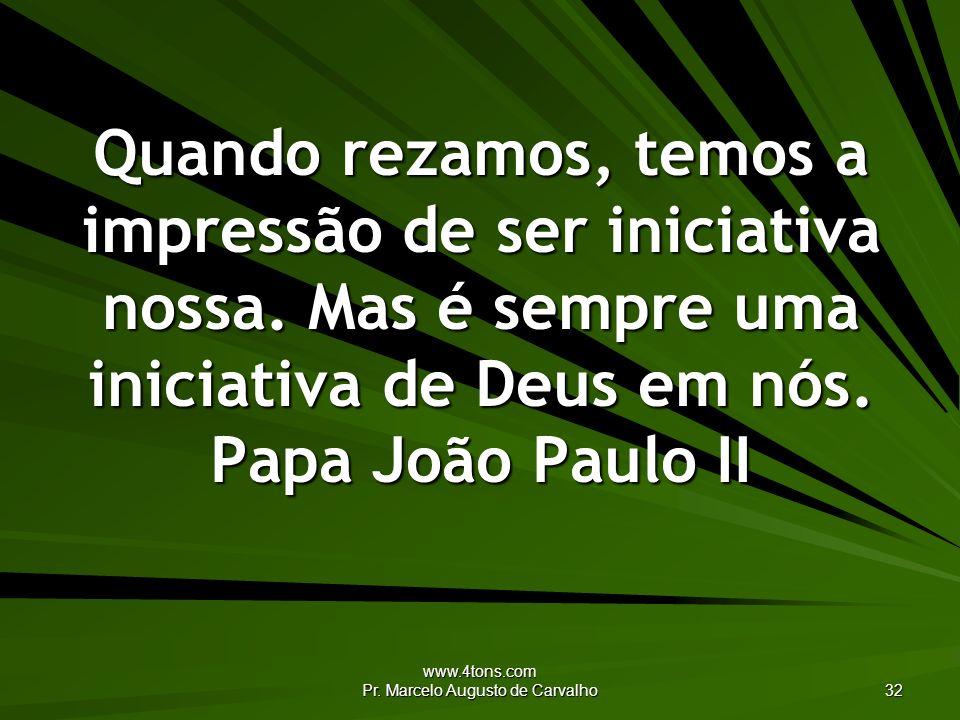 www.4tons.com Pr. Marcelo Augusto de Carvalho 32 Quando rezamos, temos a impressão de ser iniciativa nossa. Mas é sempre uma iniciativa de Deus em nós