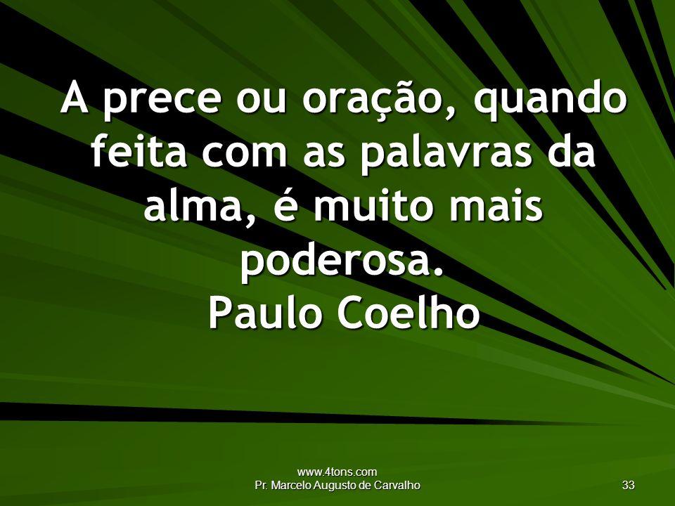 www.4tons.com Pr. Marcelo Augusto de Carvalho 33 A prece ou oração, quando feita com as palavras da alma, é muito mais poderosa. Paulo Coelho