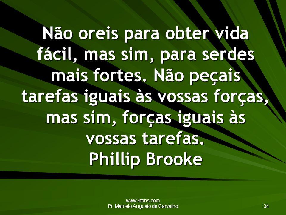 www.4tons.com Pr. Marcelo Augusto de Carvalho 34 Não oreis para obter vida fácil, mas sim, para serdes mais fortes. Não peçais tarefas iguais às vossa