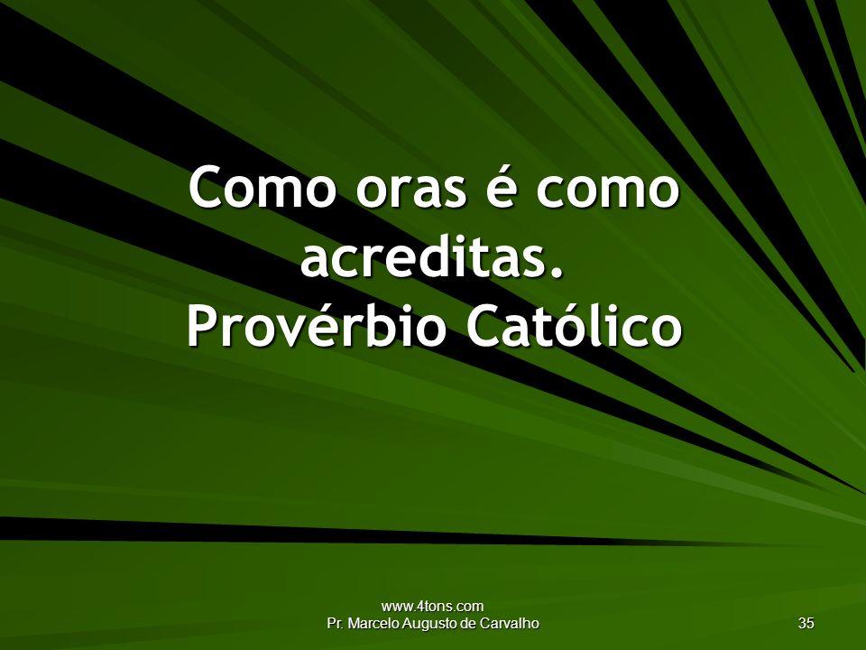 www.4tons.com Pr. Marcelo Augusto de Carvalho 35 Como oras é como acreditas. Provérbio Católico