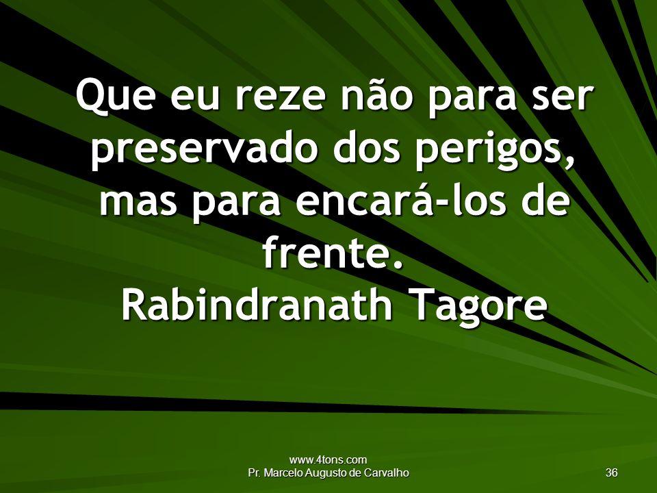 www.4tons.com Pr. Marcelo Augusto de Carvalho 36 Que eu reze não para ser preservado dos perigos, mas para encará-los de frente. Rabindranath Tagore
