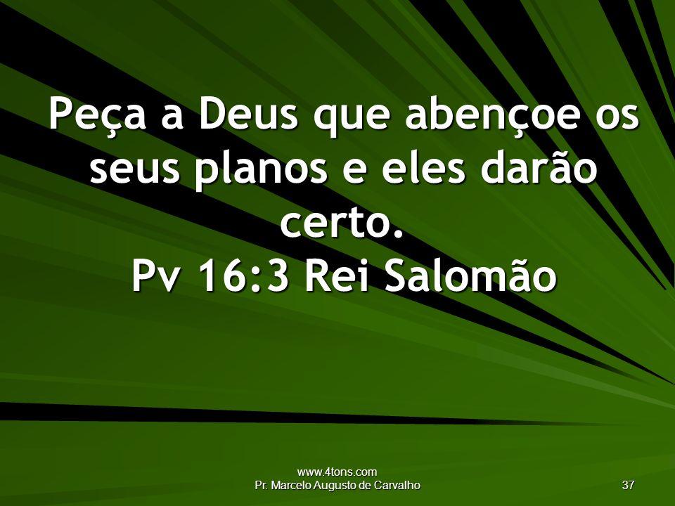 www.4tons.com Pr. Marcelo Augusto de Carvalho 37 Peça a Deus que abençoe os seus planos e eles darão certo. Pv 16:3 Rei Salomão