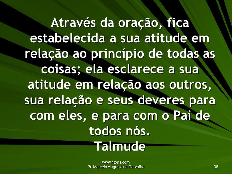 www.4tons.com Pr. Marcelo Augusto de Carvalho 38 Através da oração, fica estabelecida a sua atitude em relação ao princípio de todas as coisas; ela es