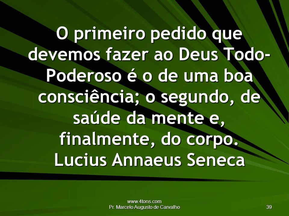 www.4tons.com Pr. Marcelo Augusto de Carvalho 39 O primeiro pedido que devemos fazer ao Deus Todo- Poderoso é o de uma boa consciência; o segundo, de