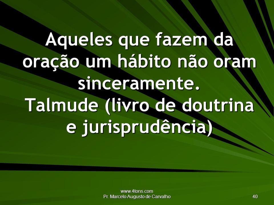 www.4tons.com Pr. Marcelo Augusto de Carvalho 40 Aqueles que fazem da oração um hábito não oram sinceramente. Talmude (livro de doutrina e jurisprudên
