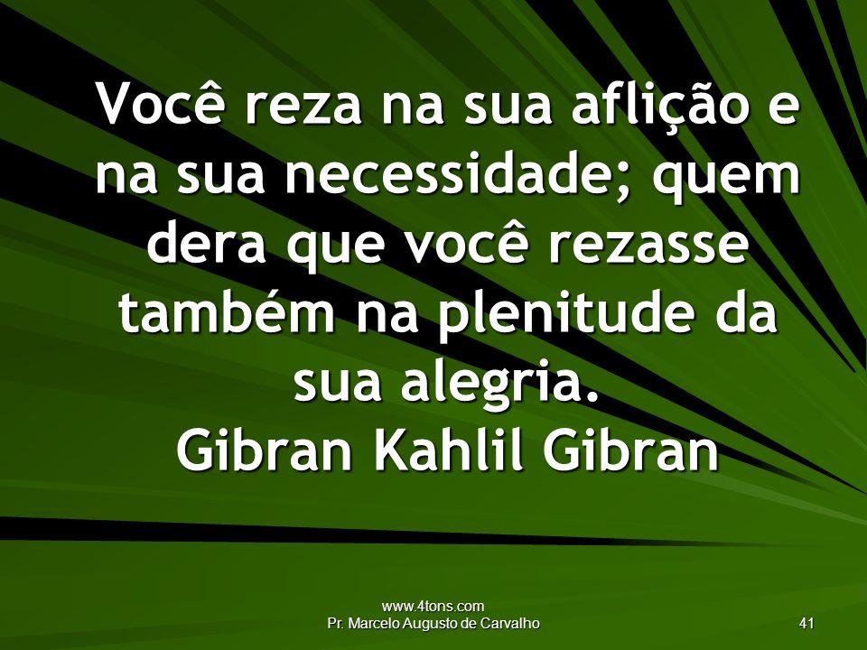 www.4tons.com Pr. Marcelo Augusto de Carvalho 41 Você reza na sua aflição e na sua necessidade; quem dera que você rezasse também na plenitude da sua
