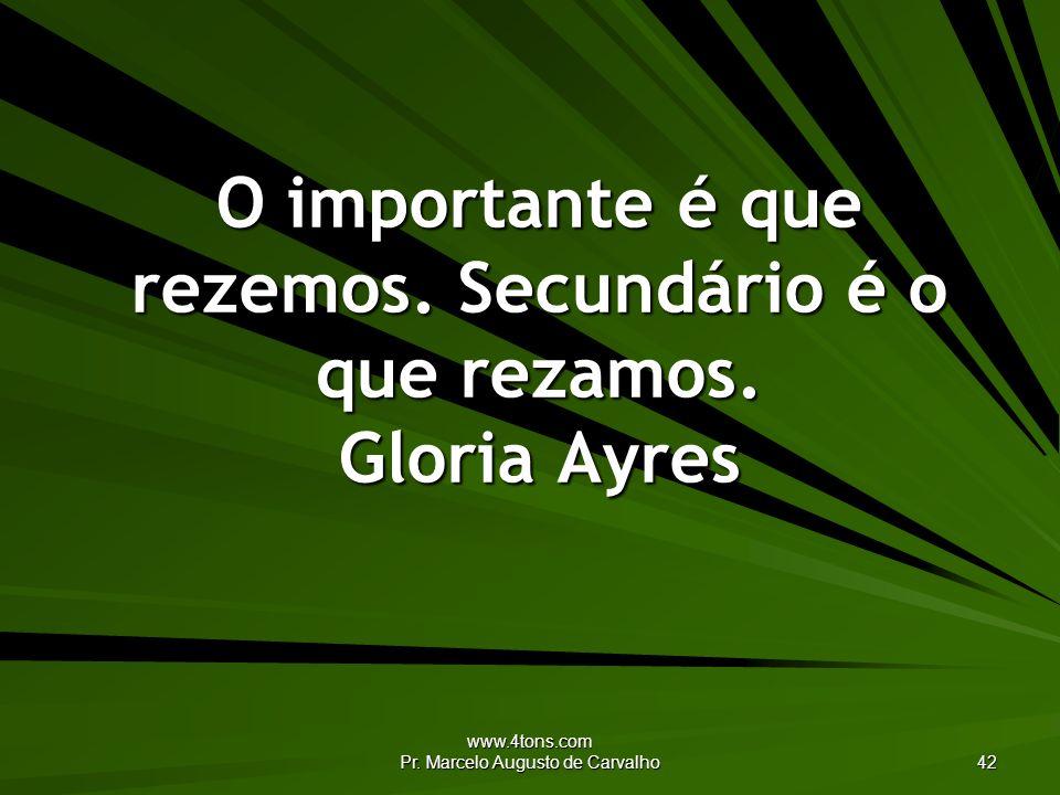 www.4tons.com Pr. Marcelo Augusto de Carvalho 42 O importante é que rezemos. Secundário é o que rezamos. Gloria Ayres