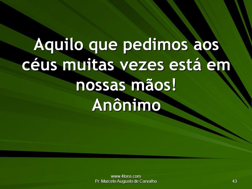 www.4tons.com Pr. Marcelo Augusto de Carvalho 43 Aquilo que pedimos aos céus muitas vezes está em nossas mãos! Anônimo