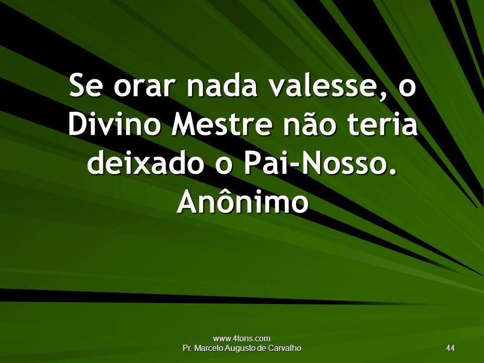 www.4tons.com Pr. Marcelo Augusto de Carvalho 44 Se orar nada valesse, o Divino Mestre não teria deixado o Pai-Nosso. Anônimo