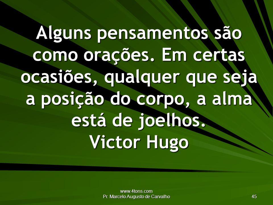 www.4tons.com Pr. Marcelo Augusto de Carvalho 45 Alguns pensamentos são como orações. Em certas ocasiões, qualquer que seja a posição do corpo, a alma