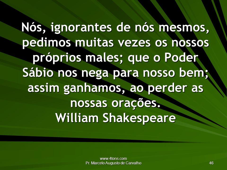 www.4tons.com Pr. Marcelo Augusto de Carvalho 46 Nós, ignorantes de nós mesmos, pedimos muitas vezes os nossos próprios males; que o Poder Sábio nos n
