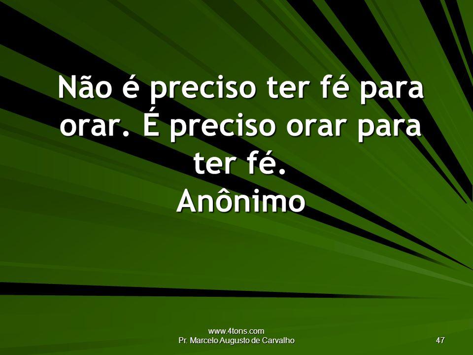 www.4tons.com Pr. Marcelo Augusto de Carvalho 47 Não é preciso ter fé para orar. É preciso orar para ter fé. Anônimo