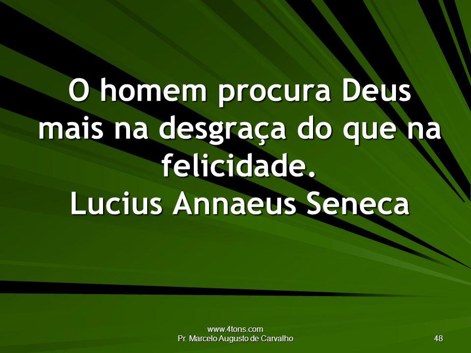 www.4tons.com Pr. Marcelo Augusto de Carvalho 48 O homem procura Deus mais na desgraça do que na felicidade. Lucius Annaeus Seneca