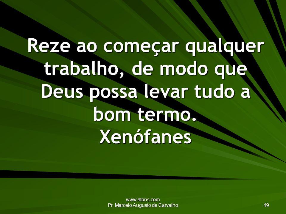 www.4tons.com Pr. Marcelo Augusto de Carvalho 49 Reze ao começar qualquer trabalho, de modo que Deus possa levar tudo a bom termo. Xenófanes
