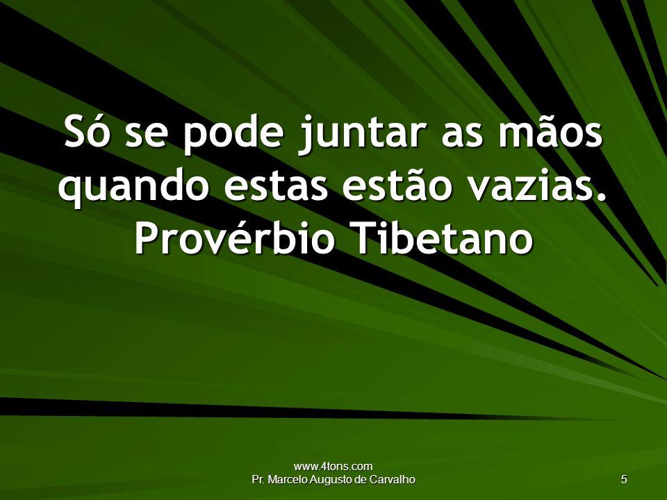 www.4tons.com Pr. Marcelo Augusto de Carvalho 5 Só se pode juntar as mãos quando estas estão vazias. Provérbio Tibetano