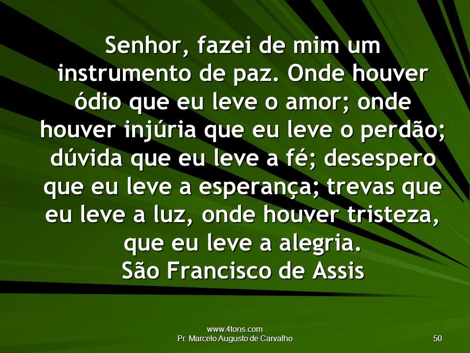 www.4tons.com Pr. Marcelo Augusto de Carvalho 50 Senhor, fazei de mim um instrumento de paz. Onde houver ódio que eu leve o amor; onde houver injúria