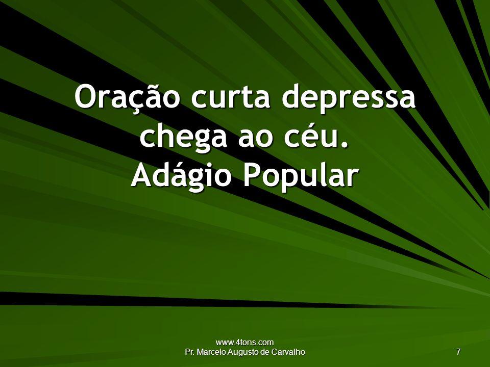 www.4tons.com Pr. Marcelo Augusto de Carvalho 7 Oração curta depressa chega ao céu. Adágio Popular