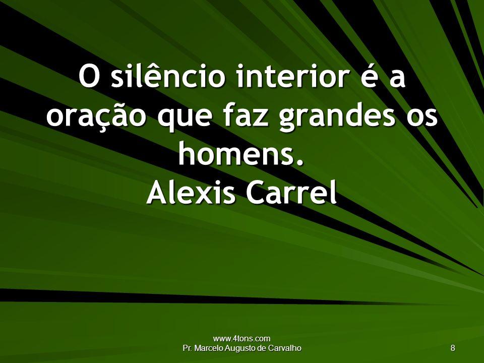 www.4tons.com Pr. Marcelo Augusto de Carvalho 8 O silêncio interior é a oração que faz grandes os homens. Alexis Carrel