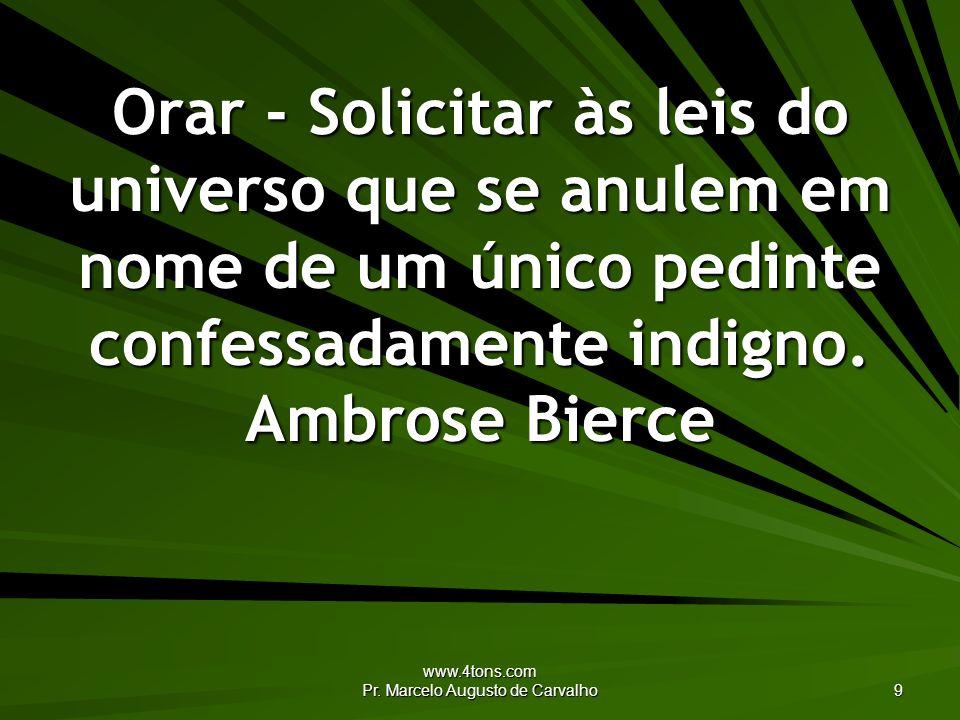 www.4tons.com Pr. Marcelo Augusto de Carvalho 9 Orar - Solicitar às leis do universo que se anulem em nome de um único pedinte confessadamente indigno