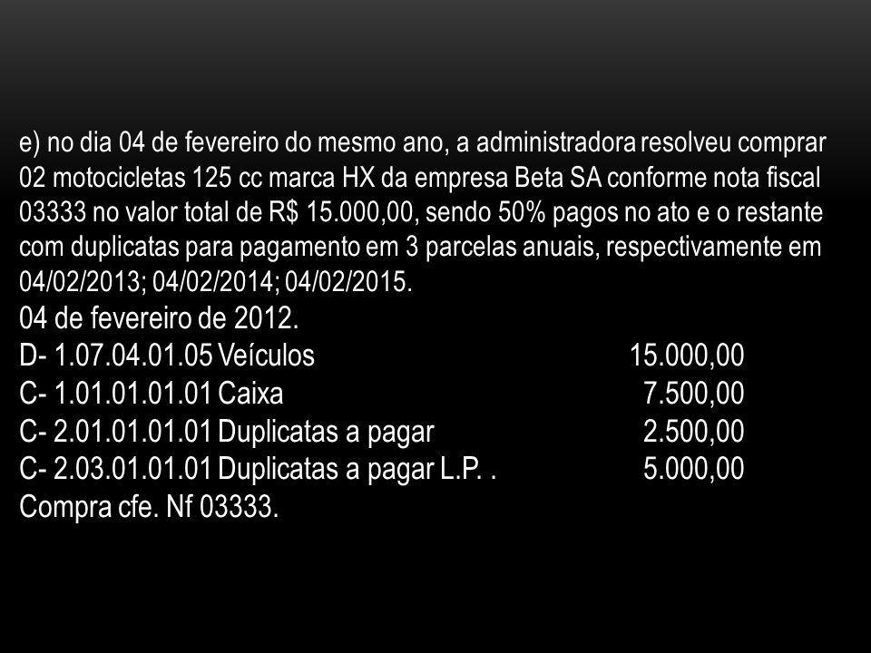 e) no dia 04 de fevereiro do mesmo ano, a administradora resolveu comprar 02 motocicletas 125 cc marca HX da empresa Beta SA conforme nota fiscal 03333 no valor total de R$ 15.000,00, sendo 50% pagos no ato e o restante com duplicatas para pagamento em 3 parcelas anuais, respectivamente em 04/02/2013; 04/02/2014; 04/02/2015.