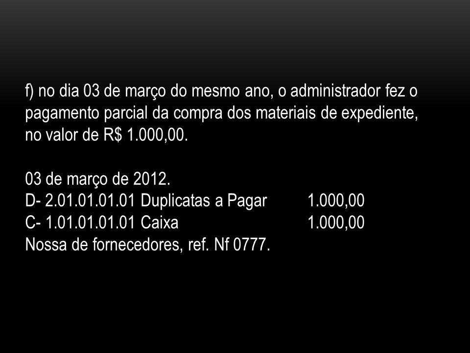 f) no dia 03 de março do mesmo ano, o administrador fez o pagamento parcial da compra dos materiais de expediente, no valor de R$ 1.000,00.