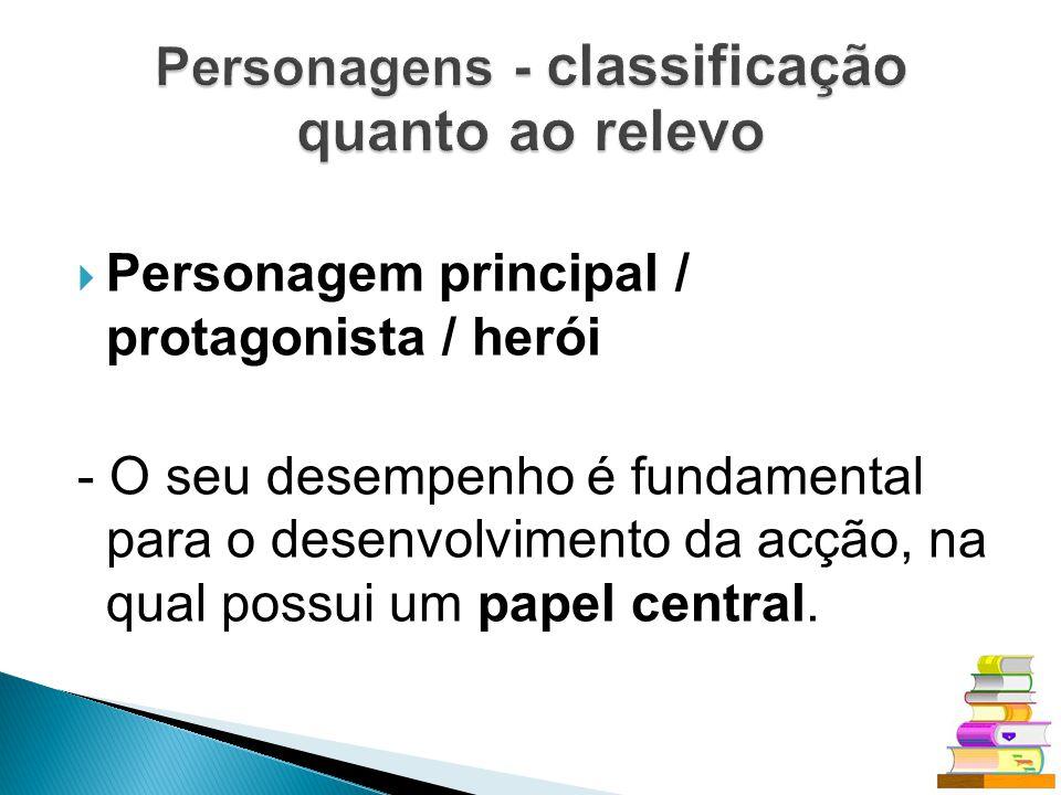 Personagem principal / protagonista / herói - O seu desempenho é fundamental para o desenvolvimento da acção, na qual possui um papel central.